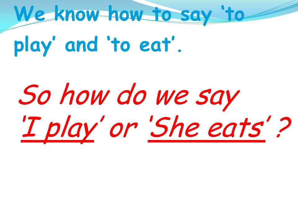 We know how to say to play and to eat. So how do we say I play or She eats ?
