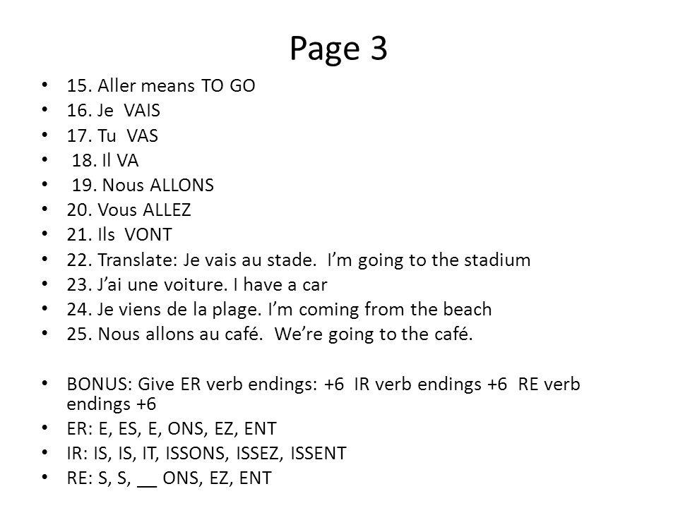 Page 3 15. Aller means TO GO 16. Je VAIS 17. Tu VAS 18. Il VA 19. Nous ALLONS 20. Vous ALLEZ 21. Ils VONT 22. Translate: Je vais au stade. Im going to