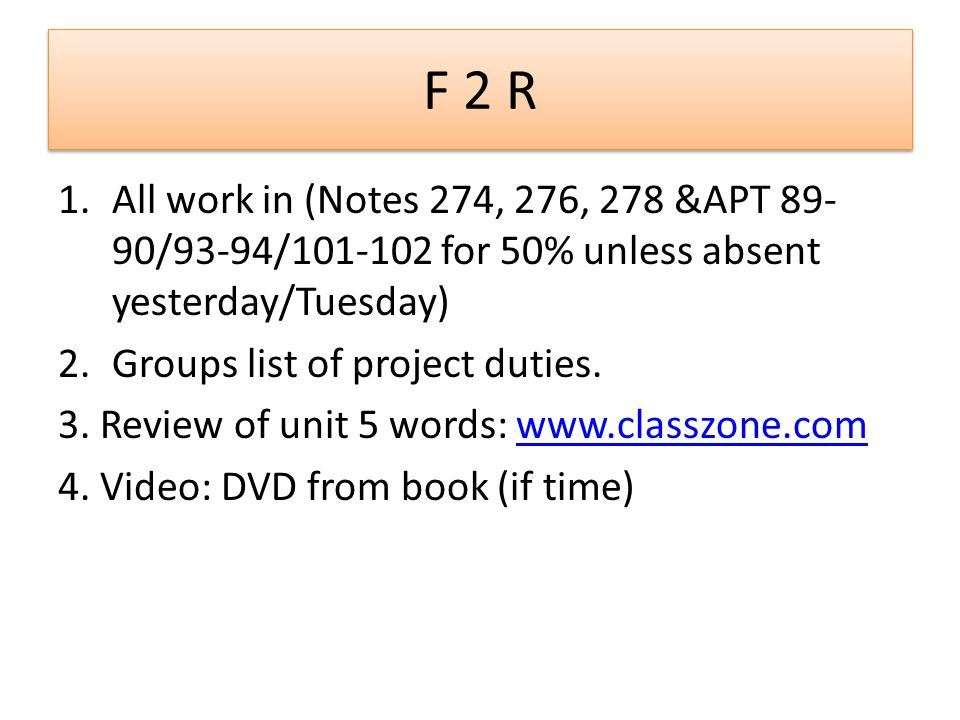 F 2 R 1.All work in (Notes 274, 276, 278 &APT 89- 90/93-94/101-102 for 50% unless absent yesterday/Tuesday) 2.Groups list of project duties. 3. Review