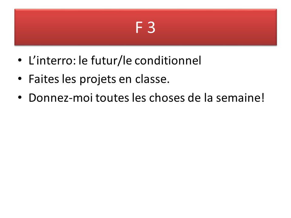 F 3 Linterro: le futur/le conditionnel Faites les projets en classe. Donnez-moi toutes les choses de la semaine!