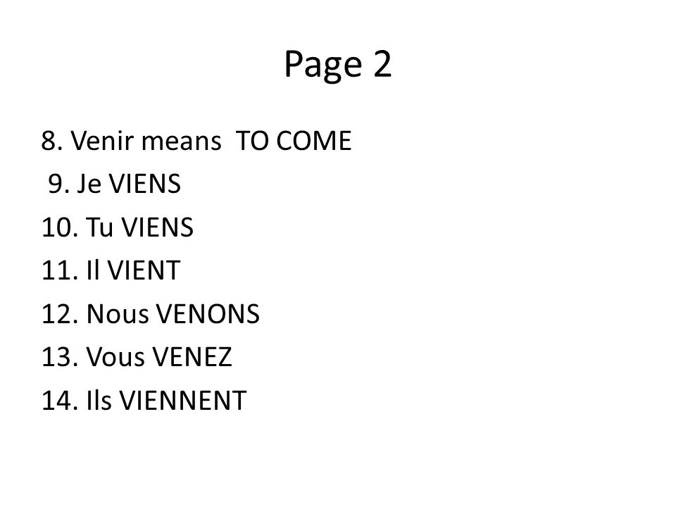 Page 2 8. Venir means TO COME 9. Je VIENS 10. Tu VIENS 11.