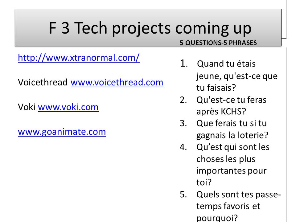 F 3 Tech projects coming up http://www.xtranormal.com/ Voicethread www.voicethread.comwww.voicethread.com Voki www.voki.comwww.voki.com www.goanimate.com 5 QUESTIONS-5 PHRASES 1.