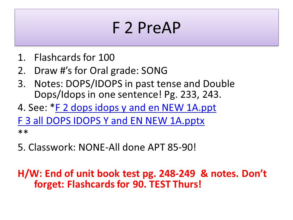 F 2 PreAP 1.Flashcards for 100 2.Draw #s for Oral grade: SONG 3.Notes: DOPS/IDOPS in past tense and Double Dops/Idops in one sentence.