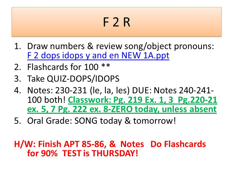 F 2 R 1.Draw numbers & review song/object pronouns: F 2 dops idops y and en NEW 1A.ppt F 2 dops idops y and en NEW 1A.ppt 2.Flashcards for 100 ** 3.Take QUIZ-DOPS/IDOPS 4.Notes: 230-231 (le, la, les) DUE: Notes 240-241- 100 both.