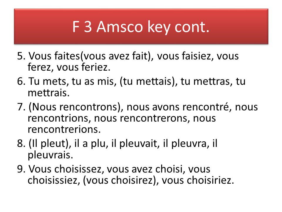 F 3 Amsco key cont. 5. Vous faites(vous avez fait), vous faisiez, vous ferez, vous feriez. 6. Tu mets, tu as mis, (tu mettais), tu mettras, tu mettrai