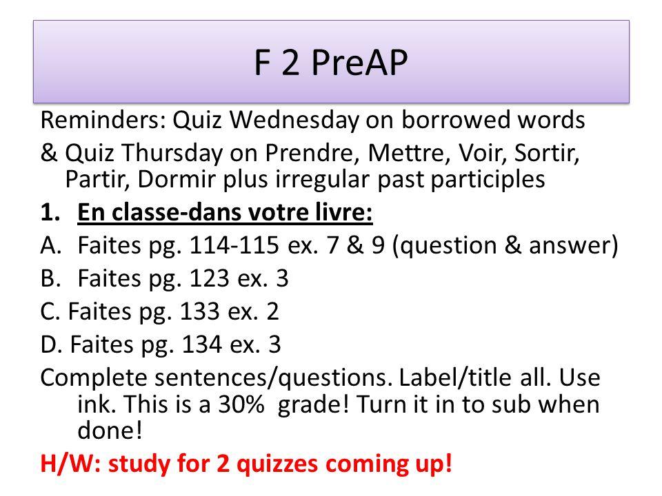 F 2 PreAP Reminders: Quiz Wednesday on borrowed words & Quiz Thursday on Prendre, Mettre, Voir, Sortir, Partir, Dormir plus irregular past participles 1.En classe-dans votre livre: A.Faites pg.