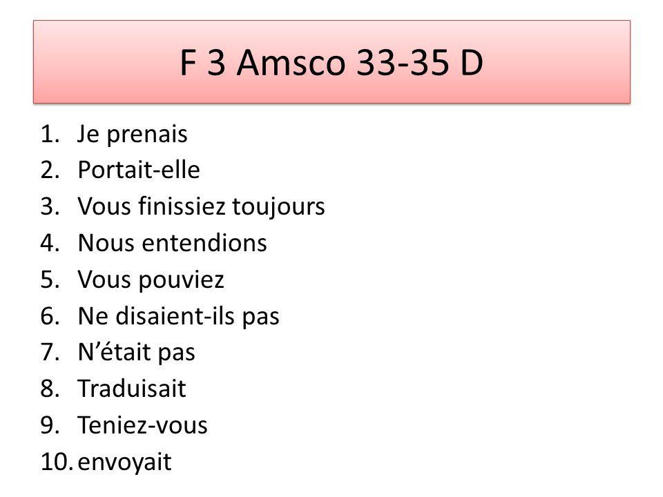 F 3 Amsco 33-35 D 1.Je prenais 2.Portait-elle 3.Vous finissiez toujours 4.Nous entendions 5.Vous pouviez 6.Ne disaient-ils pas 7.Nétait pas 8.Traduisait 9.Teniez-vous 10.envoyait