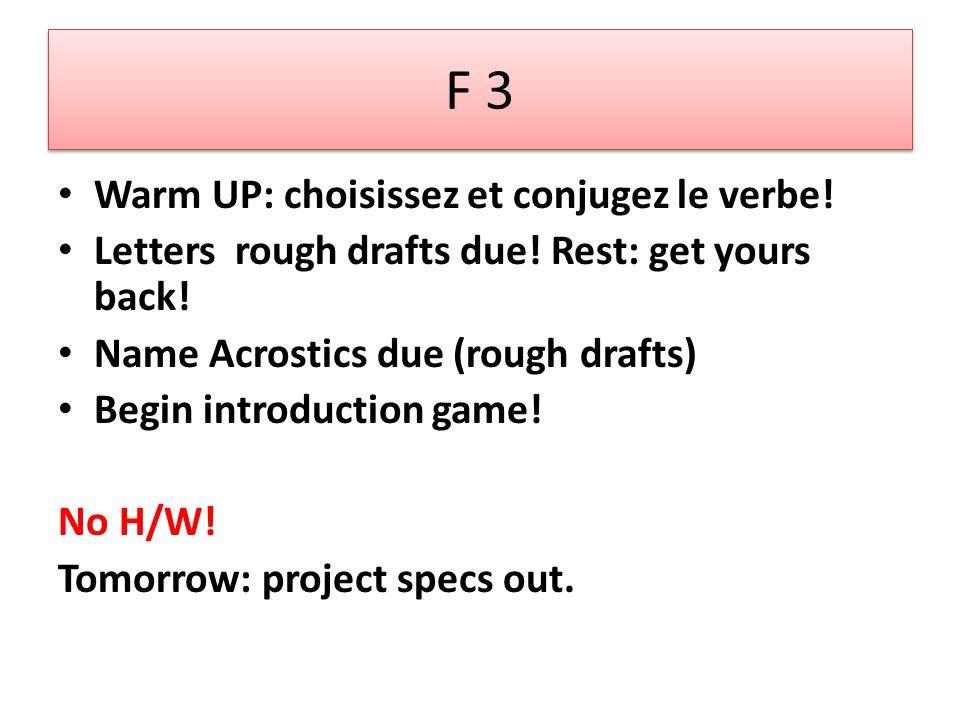 F 3 Warm UP: choisissez et conjugez le verbe! Letters rough drafts due! Rest: get yours back! Name Acrostics due (rough drafts) Begin introduction gam