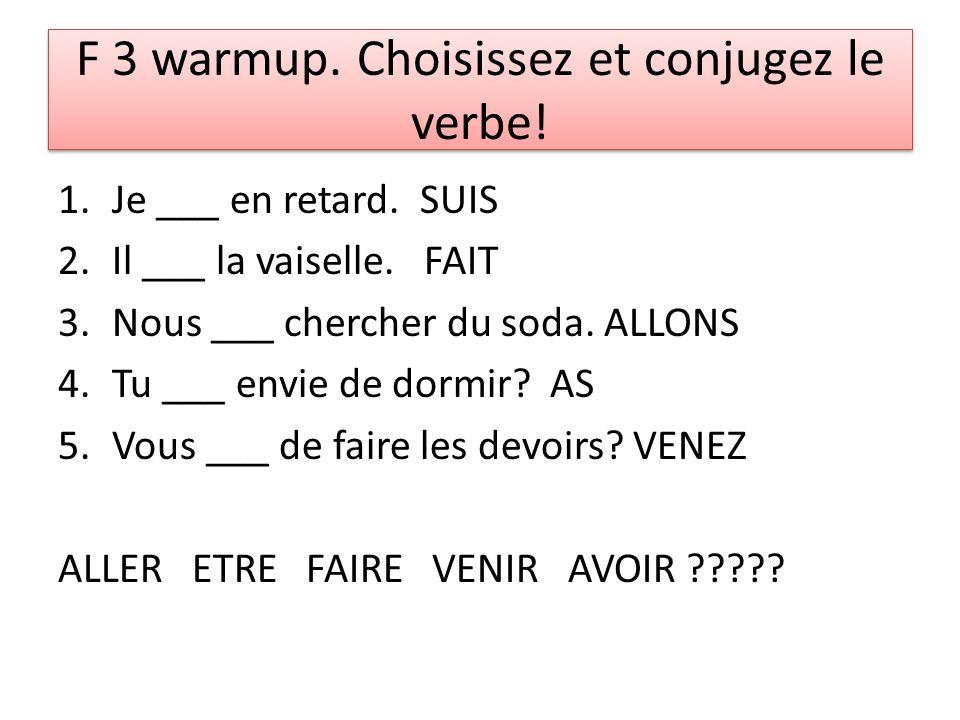 F 3 warmup. Choisissez et conjugez le verbe! 1.Je ___ en retard. SUIS 2.Il ___ la vaiselle. FAIT 3.Nous ___ chercher du soda. ALLONS 4.Tu ___ envie de