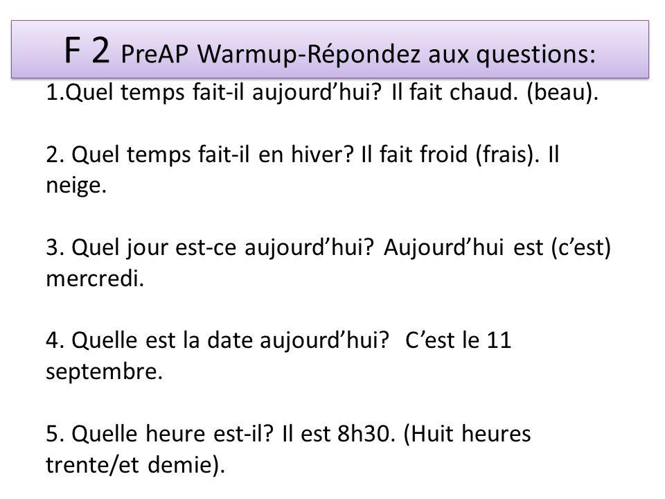 F 2 PreAP Warmup-Répondez aux questions: 1.Quel temps fait-il aujourdhui? Il fait chaud. (beau). 2. Quel temps fait-il en hiver? Il fait froid (frais)