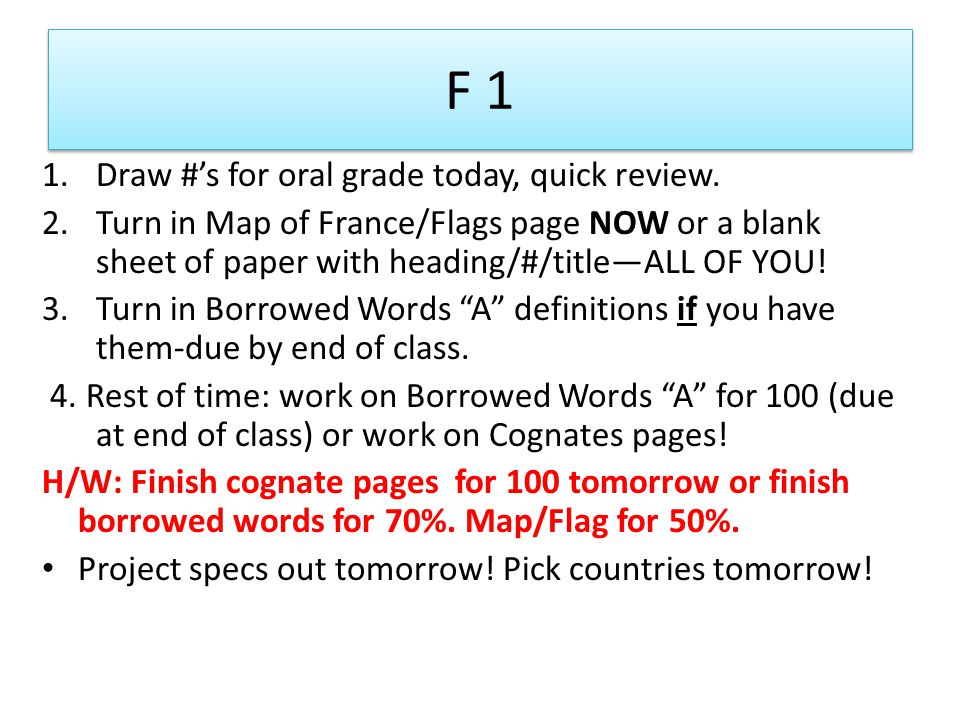 F 1 1.Draw #s for oral grade today, quick review. 2.Turn in Map of France/Flags page NOW or a blank sheet of paper with heading/#/titleALL OF YOU! 3.T