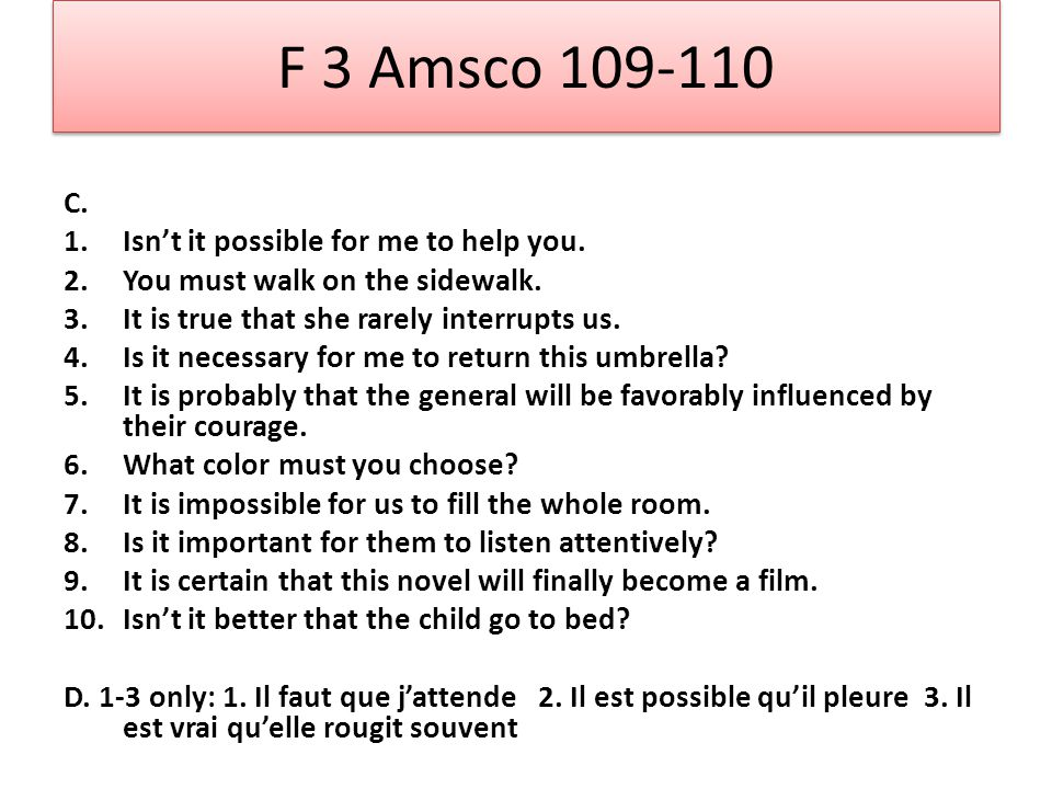 F 3 Amsco 109-110 C. 1.Isnt it possible for me to help you. 2.You must walk on the sidewalk. 3.It is true that she rarely interrupts us. 4.Is it neces