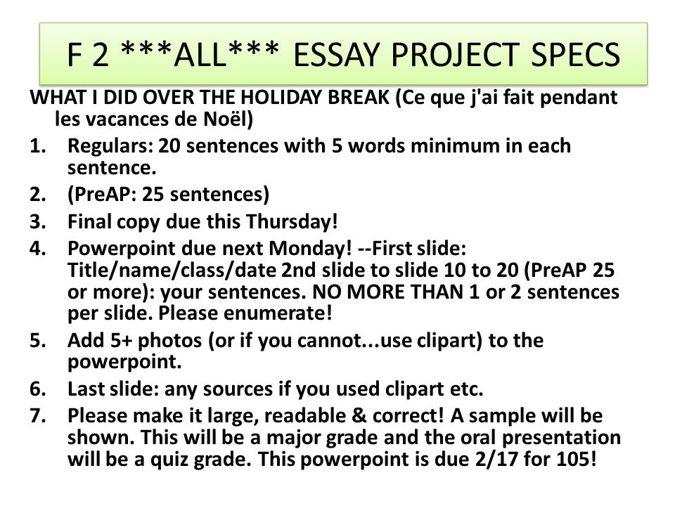 F 2 ***ALL*** ESSAY PROJECT SPECS WHAT I DID OVER THE HOLIDAY BREAK (Ce que j ai fait pendant les vacances de Noël) 1.Regulars: 20 sentences with 5 words minimum in each sentence.