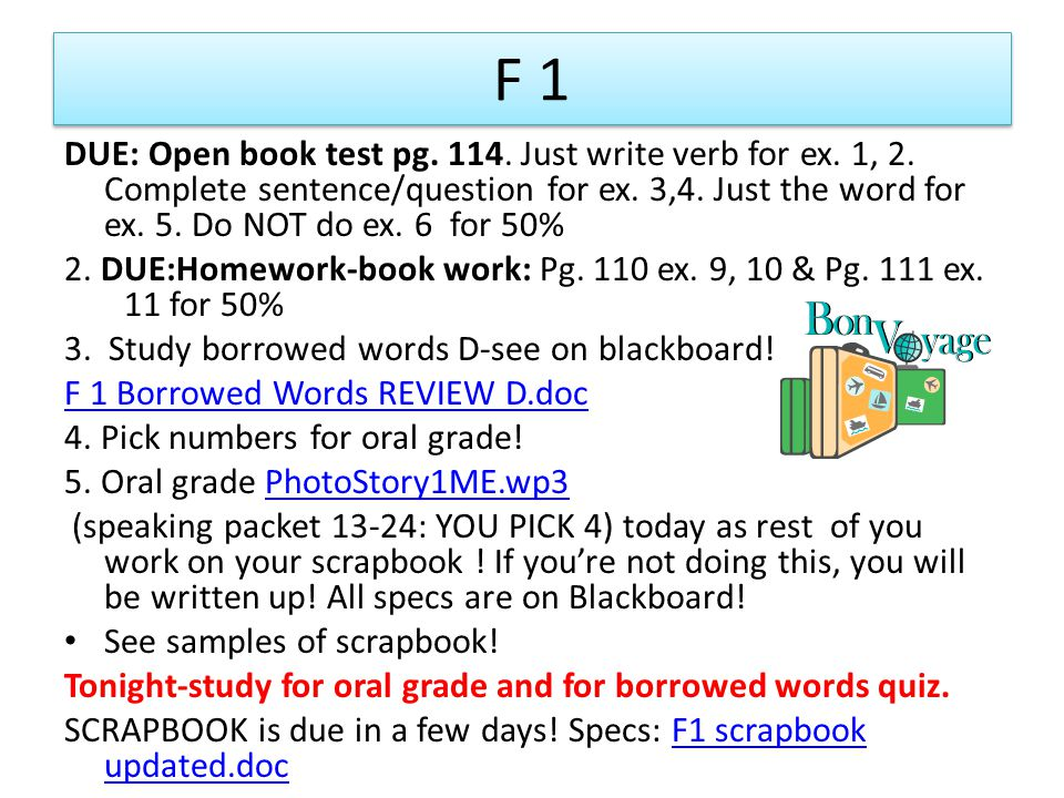 F 1 DUE: Open book test pg. 114. Just write verb for ex. 1, 2. Complete sentence/question for ex. 3,4. Just the word for ex. 5. Do NOT do ex. 6 for 50