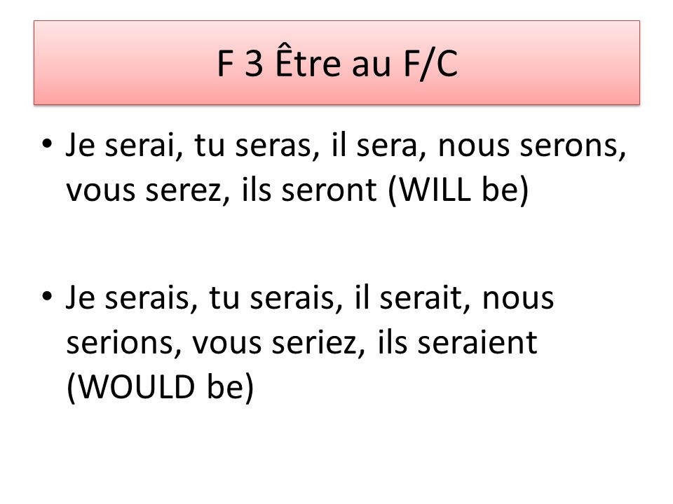 F 3 Être au F/C Je serai, tu seras, il sera, nous serons, vous serez, ils seront (WILL be) Je serais, tu serais, il serait, nous serions, vous seriez, ils seraient (WOULD be)