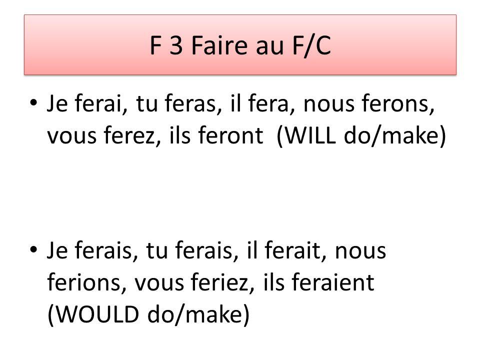 F 3 Faire au F/C Je ferai, tu feras, il fera, nous ferons, vous ferez, ils feront (WILL do/make) Je ferais, tu ferais, il ferait, nous ferions, vous feriez, ils feraient (WOULD do/make)