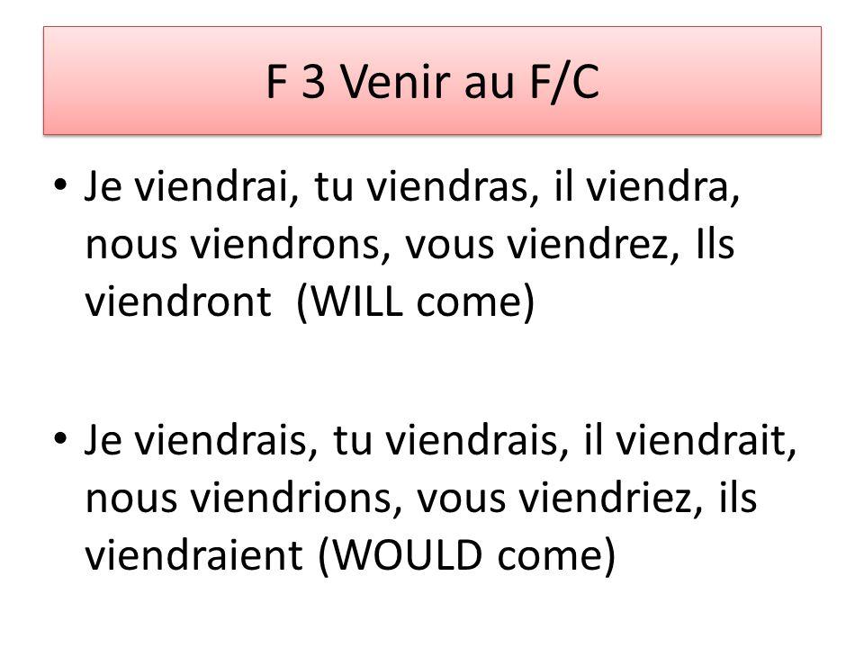 F 3 Venir au F/C Je viendrai, tu viendras, il viendra, nous viendrons, vous viendrez, Ils viendront (WILL come) Je viendrais, tu viendrais, il viendrait, nous viendrions, vous viendriez, ils viendraient (WOULD come)