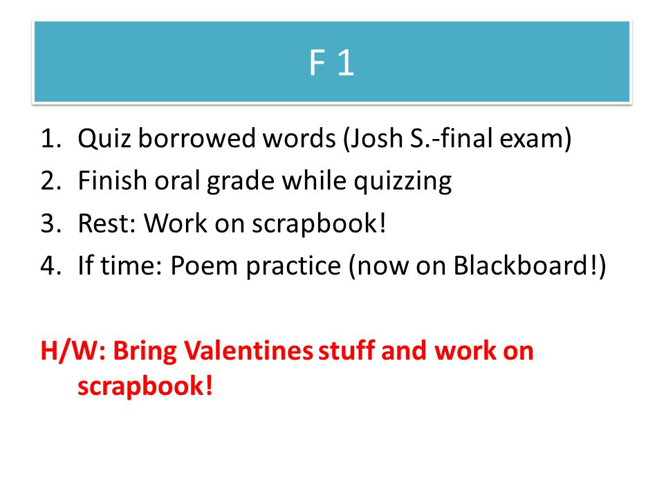 F 1 1.Quiz borrowed words (Josh S.-final exam) 2.Finish oral grade while quizzing 3.Rest: Work on scrapbook.