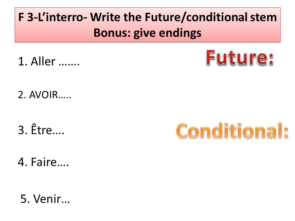 F 3-Linterro- Write the Future/conditional stem Bonus: give endings 1. Aller ……. 2. AVOIR….. 3. Être…. 4. Faire…. 5. Venir…