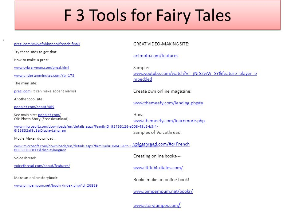 F 3 Tools for Fairy Tales prezi.com/wwvqfphbnppo/french-final/ Try these sites to get that: How to make a prezi: www.cybraryman.com/prezi.html www.undertenminutes.com/?p=173 The main site: prezi.com (It can make accent marks) Another cool site: popplet.com/app/#/489 See main site: popplet.com/ OR: Photo Story (Free download)- www.microsoft.com/downloads/en/details.aspx?FamilyID=92755126-a008-49b3-b3f4- 6f33852af9c1&DisplayLang=en Movie Maker download: www.microsoft.com/downloads/en/details.aspx?familyid=D6BA5972-328E-4DF7-8F9D- 068FC0F80CFC&displaylang=en VoiceThread: voicethread.com/about/features/ Make an online storybook: www.pimpampum.net/bookr/index.php?id=26889 prezi.com/wwvqfphbnppo/french-final/ www.cybraryman.com/prezi.html www.undertenminutes.com/?p=173 prezi.com popplet.com/app/#/489popplet.com/ www.microsoft.com/downloads/en/details.aspx?FamilyID=92755126-a008-49b3-b3f4- 6f33852af9c1&DisplayLang=en www.microsoft.com/downloads/en/details.aspx?familyid=D6BA5972-328E-4DF7-8F9D- 068FC0F80CFC&displaylang=en voicethread.com/about/features/ www.pimpampum.net/bookr/index.php?id=26889 GREAT VIDEO-MAKING SITE: animoto.com/features Sample: www.youtube.com/watch?v=_jNrS2wW_SY&feature=player_e mbedded Create own online magazine: www.themeefy.com/landing.php#a How: www.themeefy.com/learnmore.php Samples of Voicethread: voicethread.com/#q+French Creating online books--- www.littlebirdtales.com/ Bookr-make an online book.