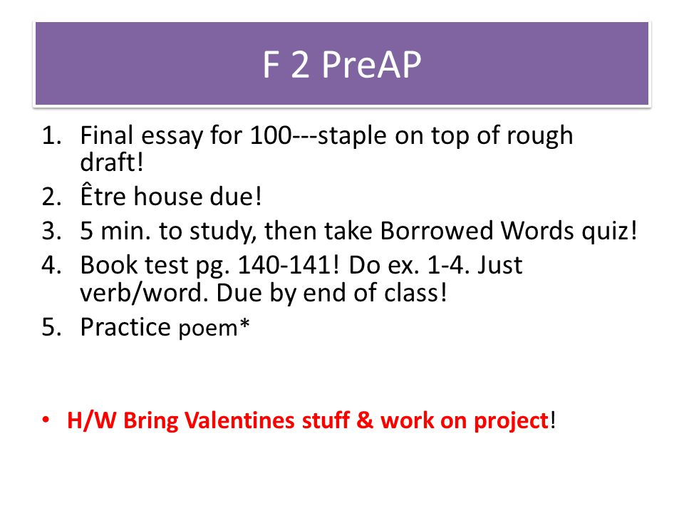 F 2 PreAP 1.Final essay for 100---staple on top of rough draft! 2.Être house due! 3.5 min. to study, then take Borrowed Words quiz! 4.Book test pg. 14