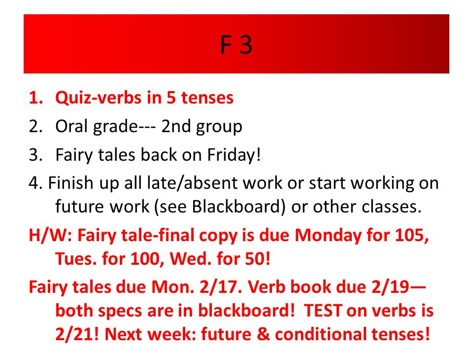 F 3 1.Quiz-verbs in 5 tenses 2.Oral grade--- 2nd group 3.Fairy tales back on Friday! 4. Finish up all late/absent work or start working on future work