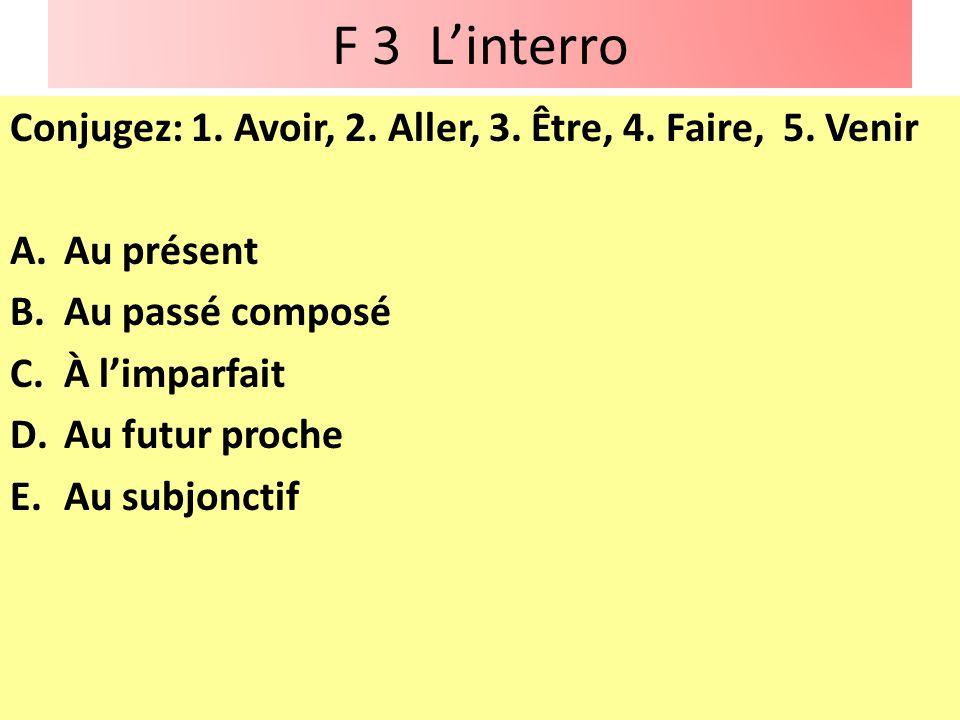 F 3 Linterro Conjugez: 1. Avoir, 2. Aller, 3. Être, 4. Faire, 5. Venir A.Au présent B.Au passé composé C.À limparfait D.Au futur proche E.Au subjoncti