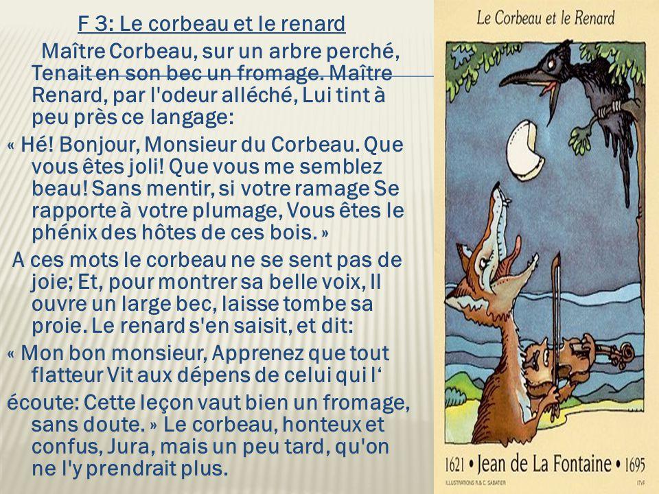 F 3: Le corbeau et le renard Maître Corbeau, sur un arbre perché, Tenait en son bec un fromage. Maître Renard, par l'odeur alléché, Lui tint à peu prè