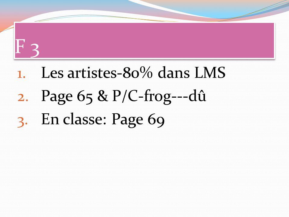 F 3 1. Les artistes-80% dans LMS 2. Page 65 & P/C-frog---dû 3. En classe: Page 69
