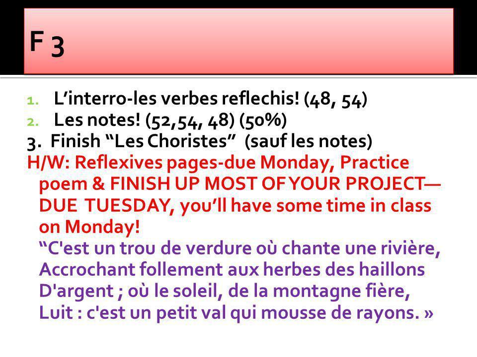 1. Linterro-les verbes reflechis! (48, 54) 2. Les notes! (52,54, 48) (50%) 3. Finish Les Choristes (sauf les notes) H/W: Reflexives pages-due Monday,