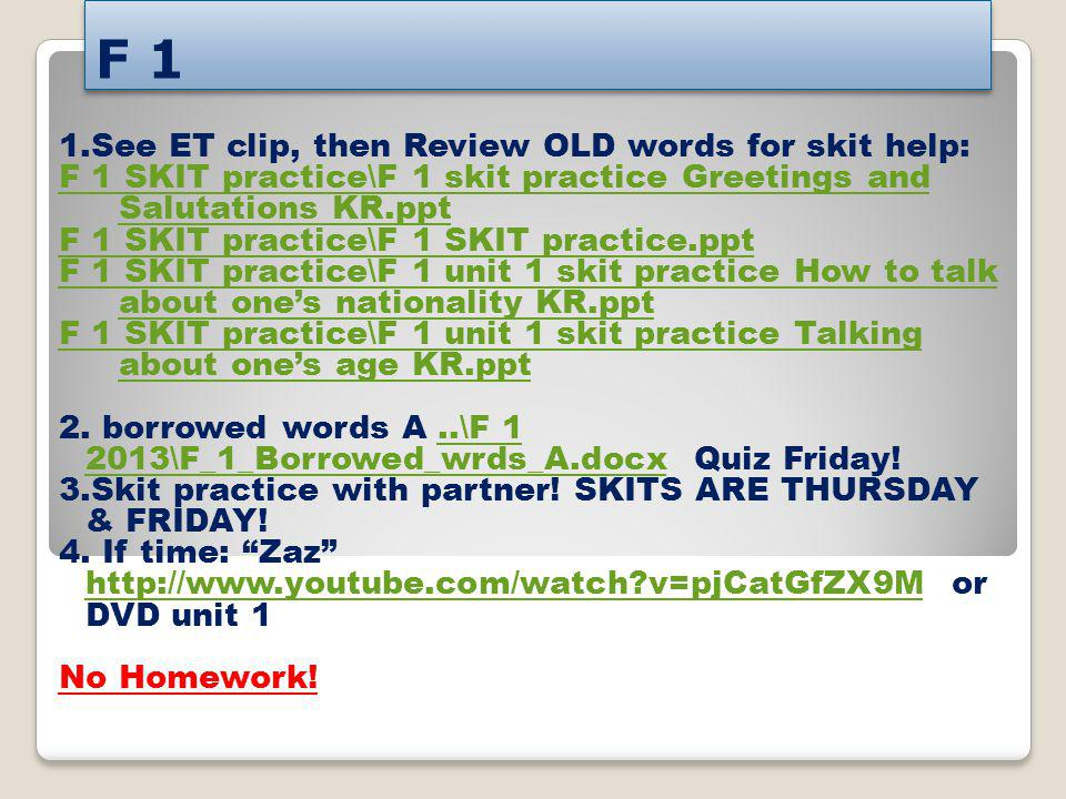 F 1 1.See ET clip, then Review OLD words for skit help: F 1 SKIT practice\F 1 skit practice Greetings and Salutations KR.ppt F 1 SKIT practice\F 1 SKI