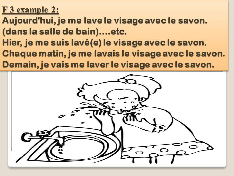 F 3 example 2: Aujourd hui, je me lave le visage avec le savon.
