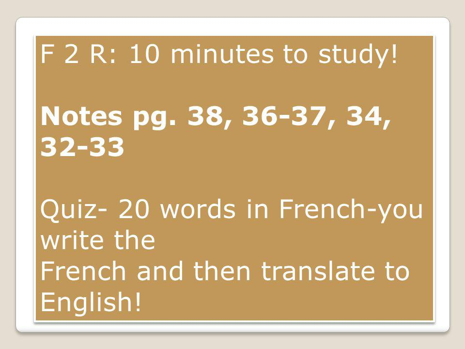 F 2 R: 10 minutes to study! Notes pg. 38, 36-37, 34, 32-33 Quiz- 20 words in French-you write the French and then translate to English! F 2 R: 10 minu