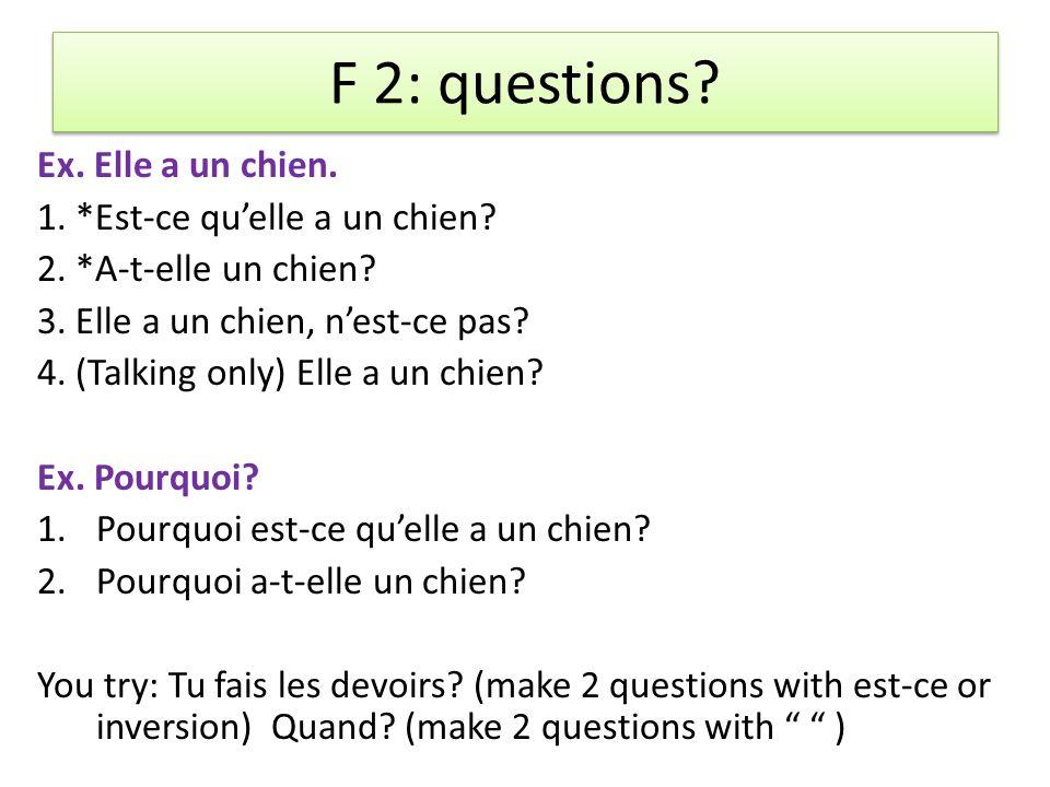 F 2: questions.Ex. Elle a un chien. 1. *Est-ce quelle a un chien.