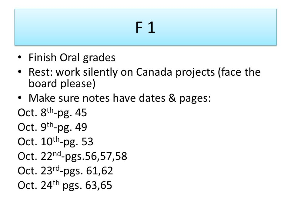 F 1 Finish Oral grades Rest: work silently on Canada projects (face the board please) Make sure notes have dates & pages: Oct.