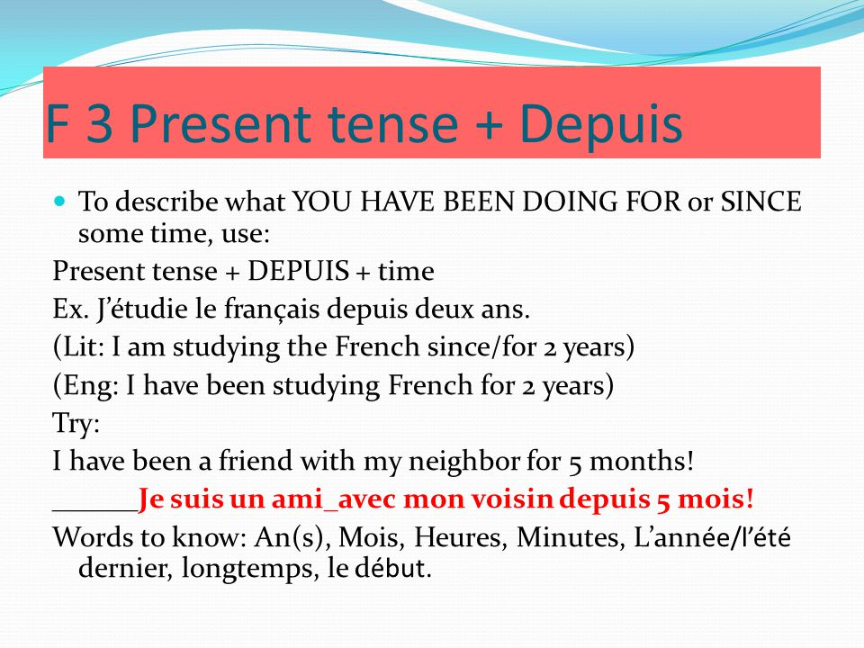 F 3 Present tense + Depuis To describe what YOU HAVE BEEN DOING FOR or SINCE some time, use: Present tense + DEPUIS + time Ex.