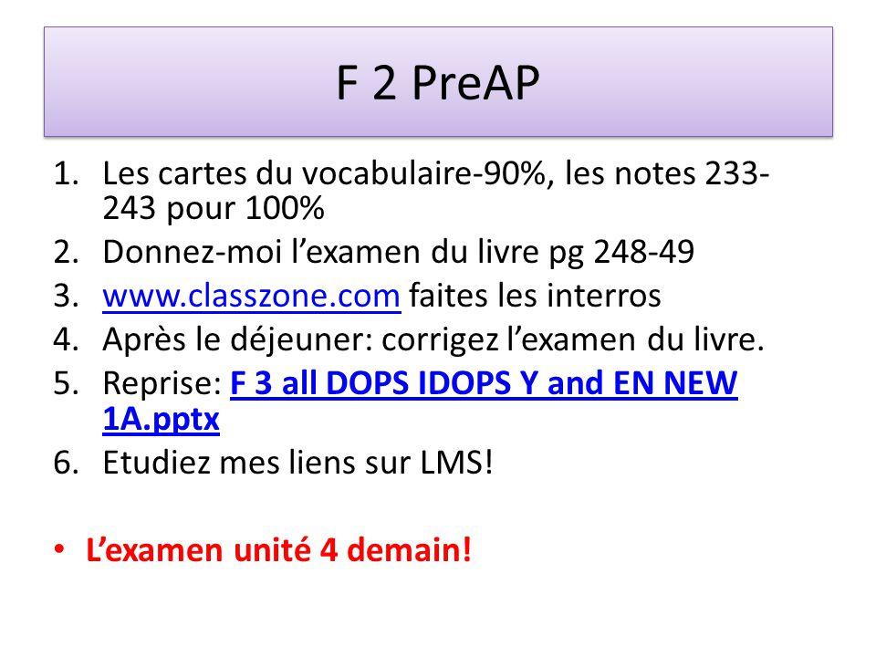 F 2 PreAP 1.Les cartes du vocabulaire-90%, les notes 233- 243 pour 100% 2.Donnez-moi lexamen du livre pg 248-49 3.www.classzone.com faites les interroswww.classzone.com 4.Après le déjeuner: corrigez lexamen du livre.