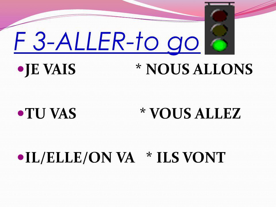 F 3-ALLER-to go JE VAIS * NOUS ALLONS TU VAS * VOUS ALLEZ IL/ELLE/ON VA * ILS VONT