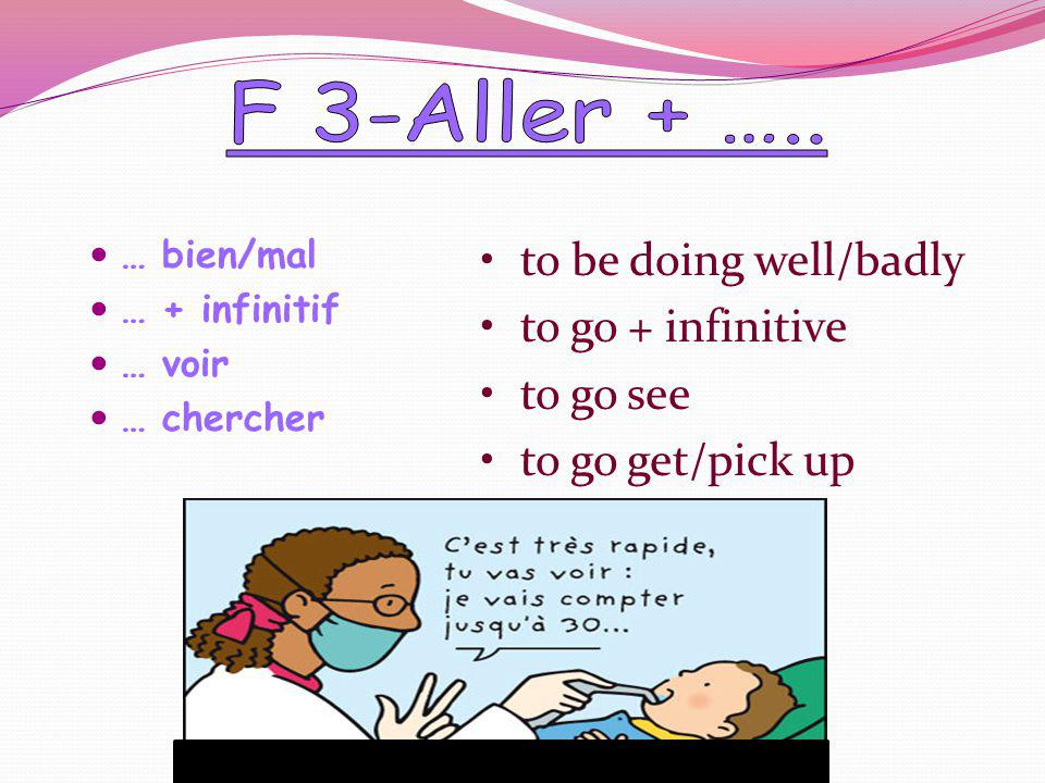 … bien/mal … + infinitif … voir … chercher to be doing well/badly to go + infinitive to go see to go get/pick up