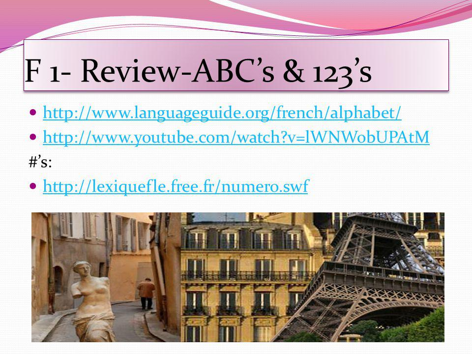 F 1- Review-ABCs & 123s http://www.languageguide.org/french/alphabet/ http://www.youtube.com/watch?v=lWNWobUPAtM #s: http://lexiquefle.free.fr/numero.swf
