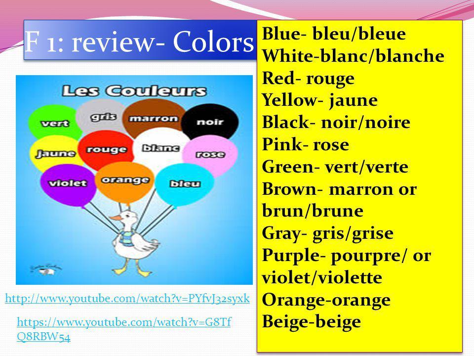 F 1: review- Colors http://www.youtube.com/watch?v=PYfvJ32syxk https://www.youtube.com/watch?v=G8Tf Q8RBW54 Blue- bleu/bleue White-blanc/blanche Red- rouge Yellow- jaune Black- noir/noire Pink- rose Green- vert/verte Brown- marron or brun/brune Gray- gris/grise Purple- pourpre/ or violet/violette Orange-orange Beige-beige Blue- bleu/bleue White-blanc/blanche Red- rouge Yellow- jaune Black- noir/noire Pink- rose Green- vert/verte Brown- marron or brun/brune Gray- gris/grise Purple- pourpre/ or violet/violette Orange-orange Beige-beige