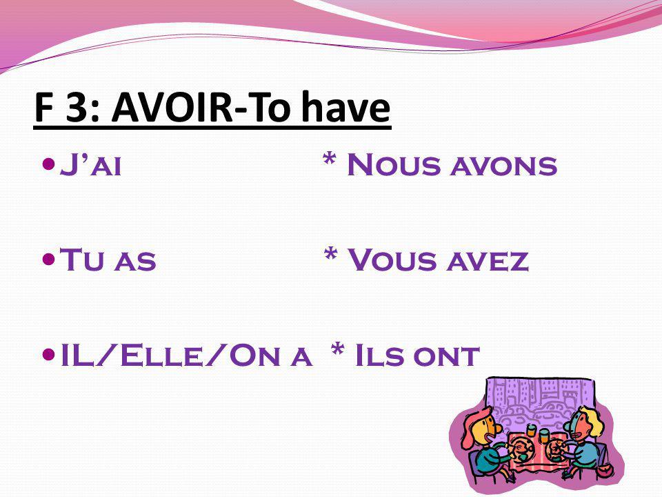 F 3: AVOIR-To have Jai * Nous avons Tu as * Vous avez IL/Elle/On a * Ils ont