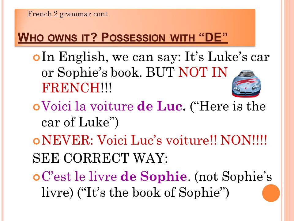 W HO OWNS IT . P OSSESSION WITH DE In English, we can say: Its Lukes car or Sophies book.