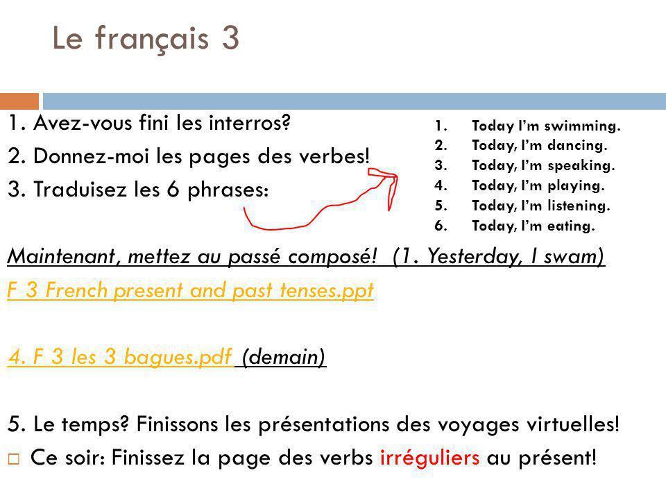 Le français 3 1. Avez-vous fini les interros? 2. Donnez-moi les pages des verbes! 3. Traduisez les 6 phrases: Maintenant, mettez au passé composé! (1.