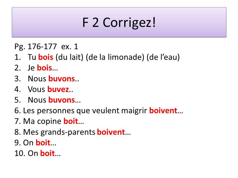 F 2 Corrigez! Pg. 176-177 ex. 1 1.Tu bois (du lait) (de la limonade) (de leau) 2.Je bois… 3.Nous buvons.. 4.Vous buvez.. 5.Nous buvons… 6. Les personn
