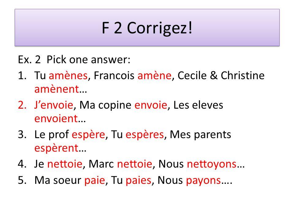 F 2 Corrigez! Ex. 2 Pick one answer: 1.Tu amènes, Francois amène, Cecile & Christine amènent… 2.Jenvoie, Ma copine envoie, Les eleves envoient… 3.Le p