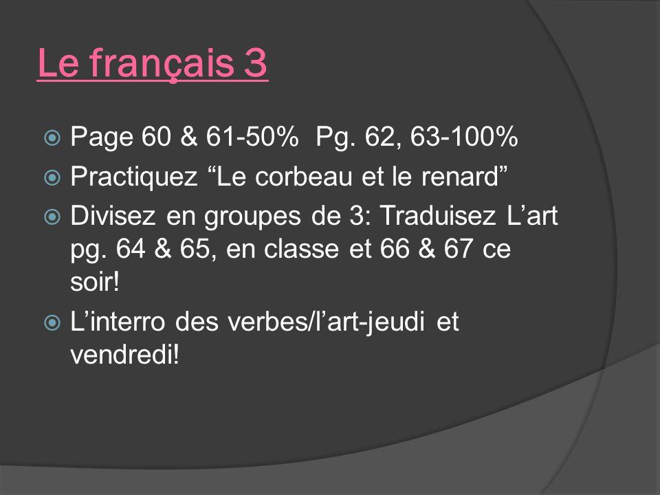 Le français 3 Page 60 & 61-50% Pg. 62, 63-100% Practiquez Le corbeau et le renard Divisez en groupes de 3: Traduisez Lart pg. 64 & 65, en classe et 66