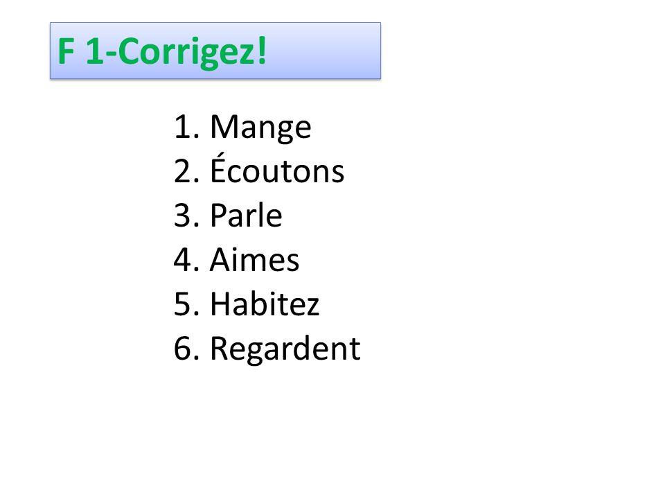 1. Mange 2. Écoutons 3. Parle 4. Aimes 5. Habitez 6. Regardent F 1-Corrigez!