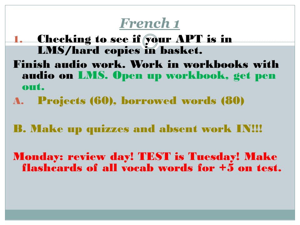 French 1 1. Checking to see if your APT is in LMS/hard copies in basket. Finish audio work. Work in workbooks with audio on LMS. Open up workbook, get