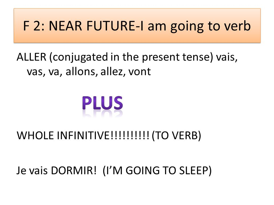 F 2: NEAR FUTURE-I am going to verb ALLER (conjugated in the present tense) vais, vas, va, allons, allez, vont WHOLE INFINITIVE!!!!!!!!!.